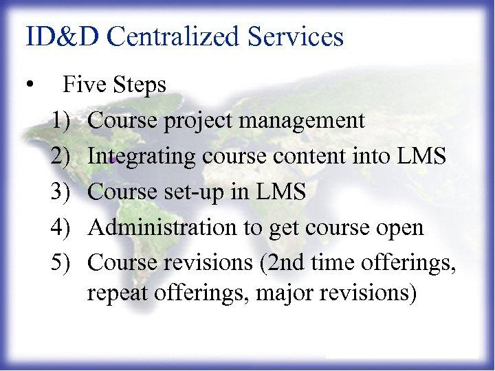 ID&D Centralized Services • Five Steps 1) Course project management 2) Integrating course content
