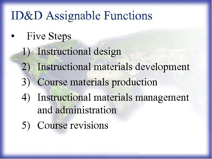 ID&D Assignable Functions • Five Steps 1) Instructional design 2) Instructional materials development 3)