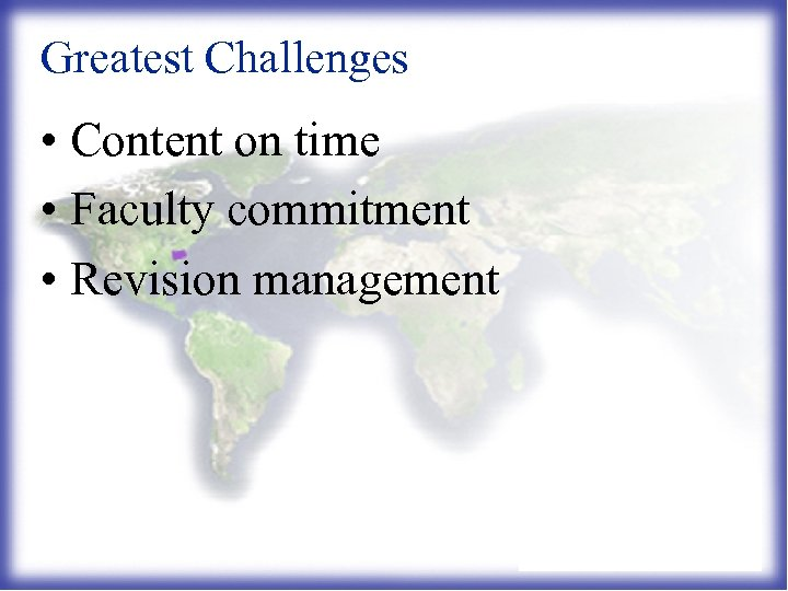 Greatest Challenges • Content on time • Faculty commitment • Revision management