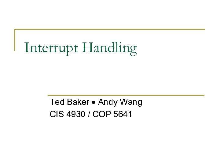 Interrupt Handling Ted Baker Andy Wang CIS 4930 / COP 5641
