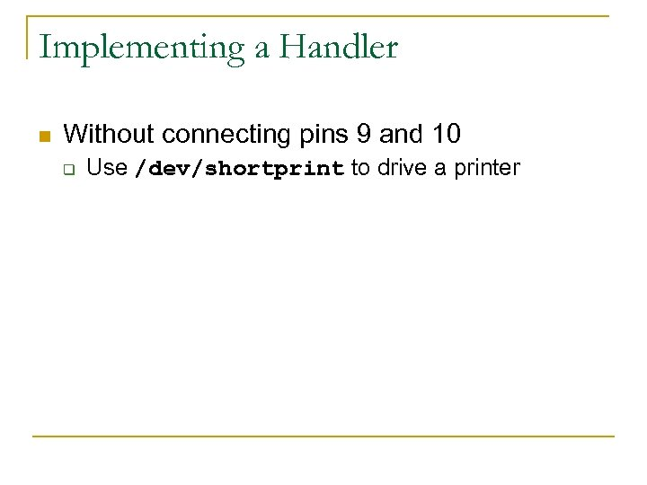 Implementing a Handler n Without connecting pins 9 and 10 q Use /dev/shortprint to