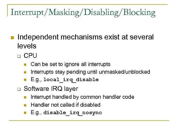 Interrupt/Masking/Disabling/Blocking n Independent mechanisms exist at several levels q CPU n n n q