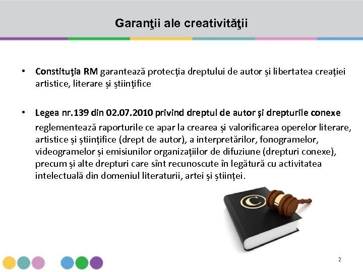 Garanţii ale creativităţii • Constituţia RM garantează protecţia dreptului de autor şi libertatea creaţiei