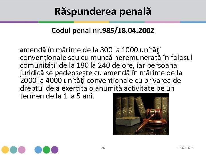 Răspunderea penală Codul penal nr. 985/18. 04. 2002 amendă în mărime de la 800