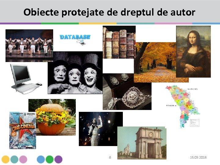 Obiecte protejate de dreptul de autor 8 16. 03. 2018
