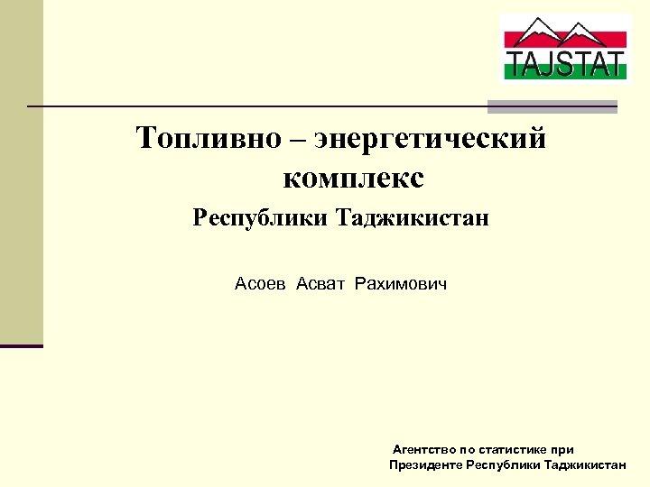 Топливно – энергетический комплекс Республики Таджикистан Асоев Асват Рахимович Агентство по статистике при Президенте