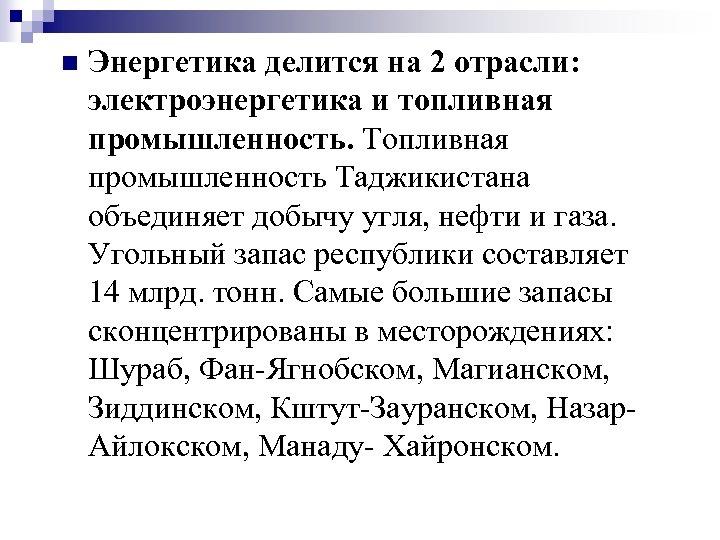 n Энергетика делится на 2 отрасли: электроэнергетика и топливная промышленность. Топливная промышленность Таджикистана объединяет