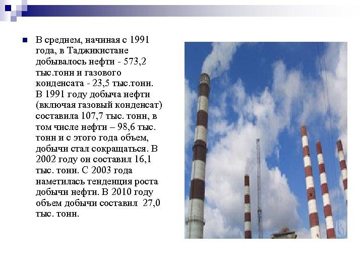n В среднем, начиная с 1991 года, в Таджикистане добывалось нефти - 573, 2