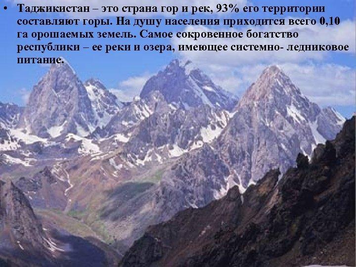 • Таджикистан – это страна гор и рек, 93% его территории составляют горы.