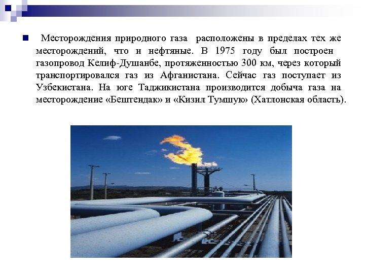 n Месторождения природного газа расположены в пределах тех же месторождений, что и нефтяные. В