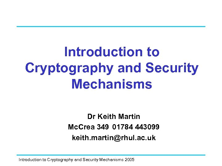 Introduction to Cryptography and Security Mechanisms Dr Keith Martin Mc. Crea 349 01784 443099