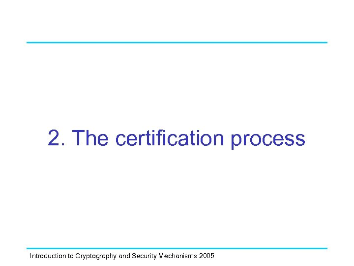 2. The certification process Introduction to Cryptography and Security Mechanisms 2005