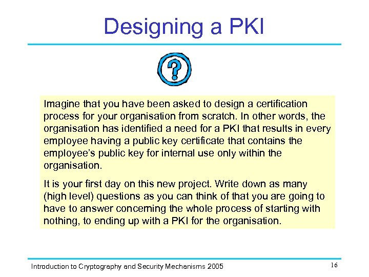 Designing a PKI Imagine that you have been asked to design a certification process
