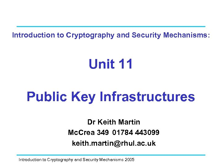 Introduction to Cryptography and Security Mechanisms: Unit 11 Public Key Infrastructures Dr Keith Martin