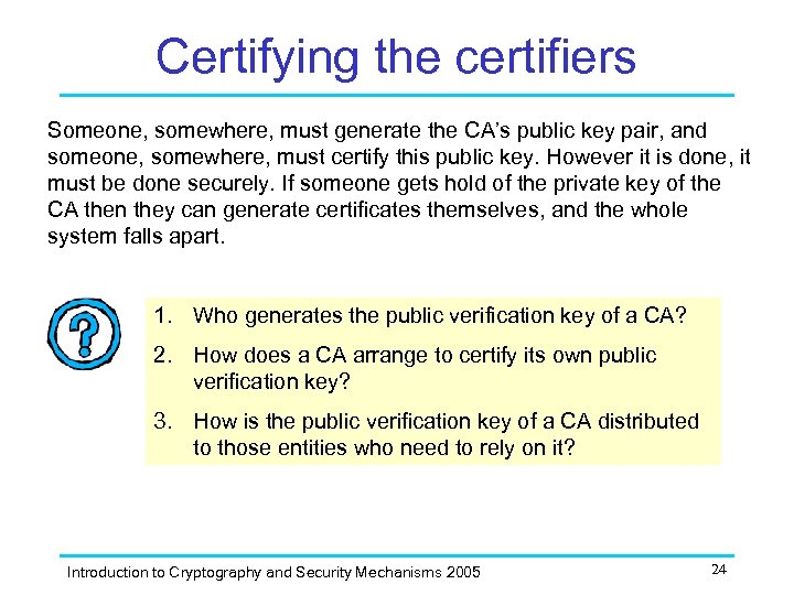 Certifying the certifiers Someone, somewhere, must generate the CA's public key pair, and someone,