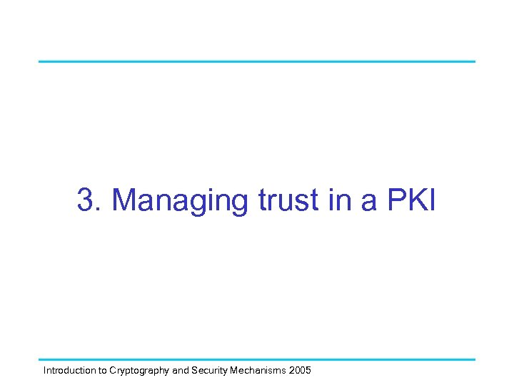 3. Managing trust in a PKI Introduction to Cryptography and Security Mechanisms 2005