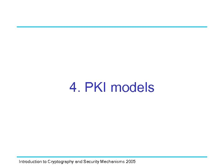 4. PKI models Introduction to Cryptography and Security Mechanisms 2005