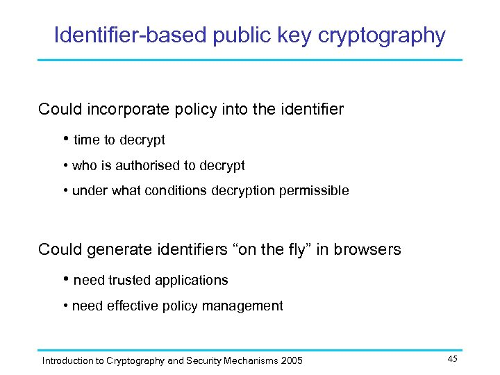 Identifier-based public key cryptography Could incorporate policy into the identifier • time to decrypt