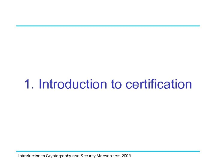 1. Introduction to certification Introduction to Cryptography and Security Mechanisms 2005