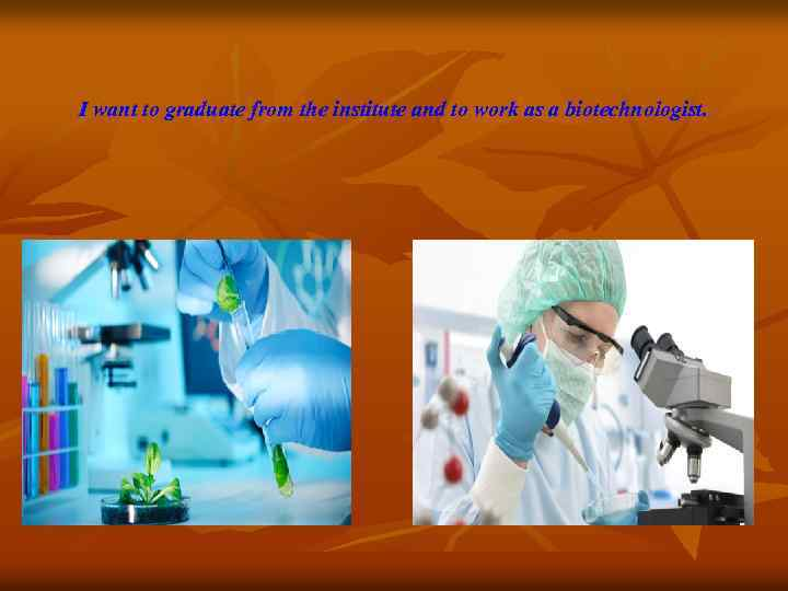 I want to graduate from the institute and to work as a biotechnologist.