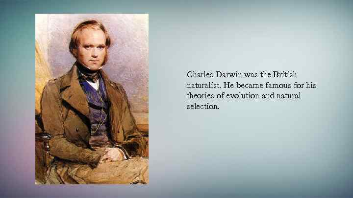 Charles Darwin was the British naturalist. He became famous for his theories of evolution
