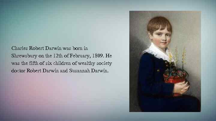 Charles Robert Darwin was born in Shrewsbury on the 12 th of February, 1809.