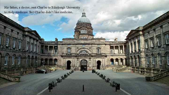 His father, a doctor, sent Charles to Edinburgh University to study medicine. But Charles