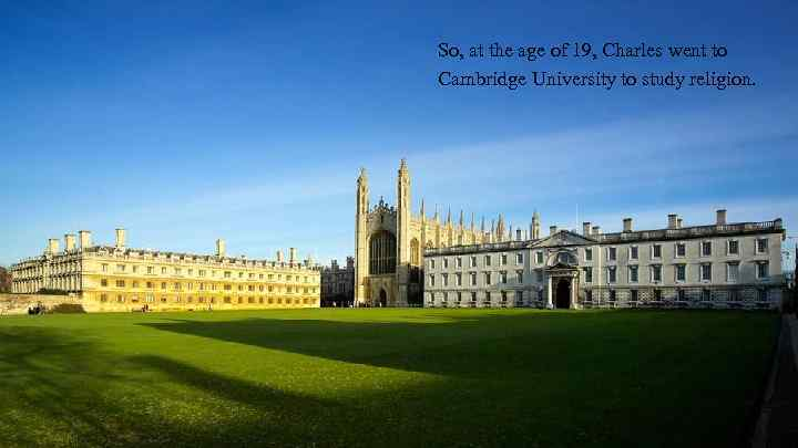 So, at the age of 19, Charles went to Cambridge University to study religion.