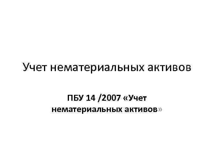 Учет нематериальных активов ПБУ 14 /2007 «Учет нематериальных активов»