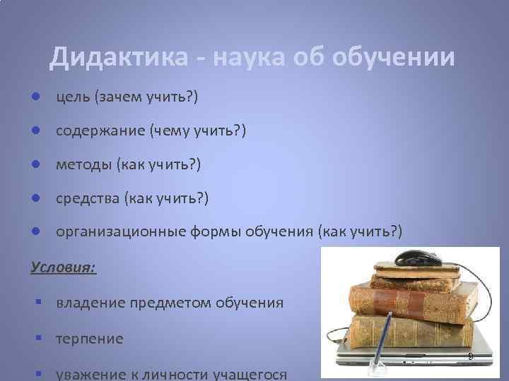 Дидактика - наука об обучении ● цель (зачем учить? ) ● содержание (чему учить?