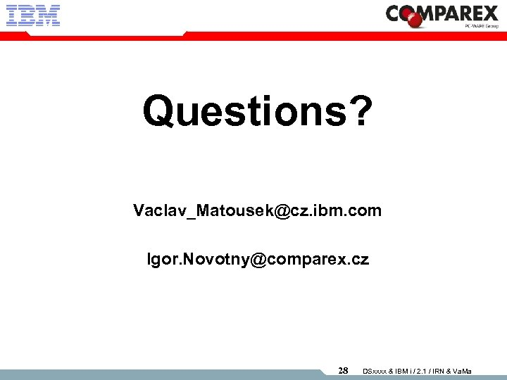 Questions? Vaclav_Matousek@cz. ibm. com Igor. Novotny@comparex. cz 28 DSxxxx & IBM i / 2.