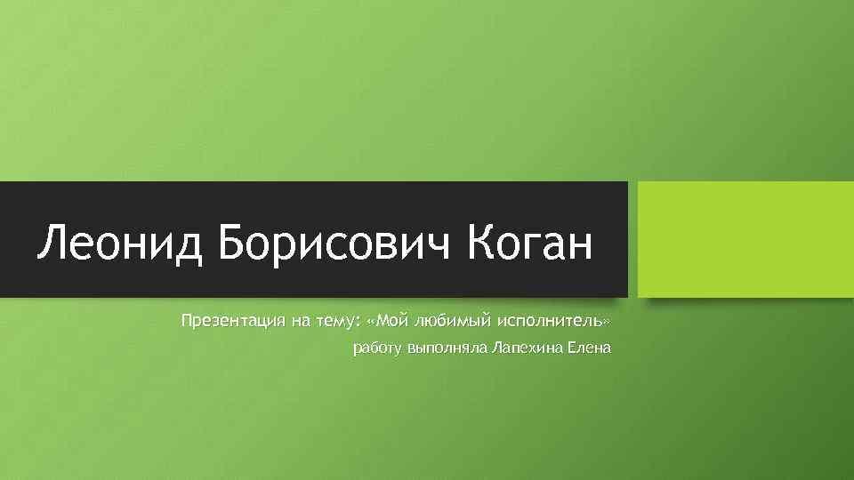 Леонид Борисович Коган Презентация на тему: «Мой любимый исполнитель» работу выполняла Лапехина Елена