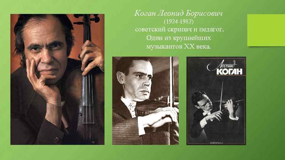 Коган Леонид Борисович (1924 -1982) советский скрипач и педагог. Один из крупнейших музыкантов XX