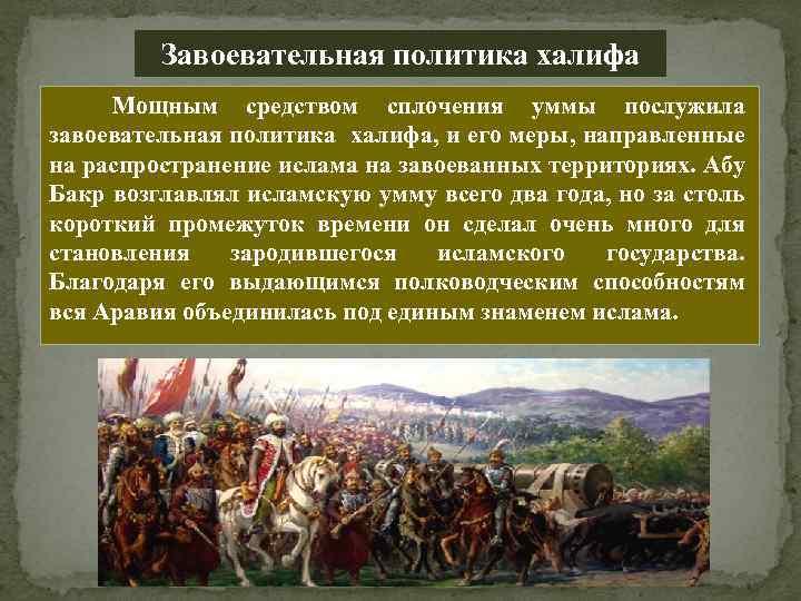 Завоевательная политика халифа Мощным средством сплочения уммы послужила завоевательная политика халифа, и его меры,