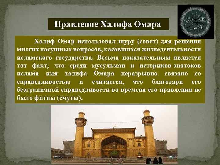 Правление Халифа Омара Халиф Омар использовал шуру (совет) для решения многих насущных вопросов, касавшихся