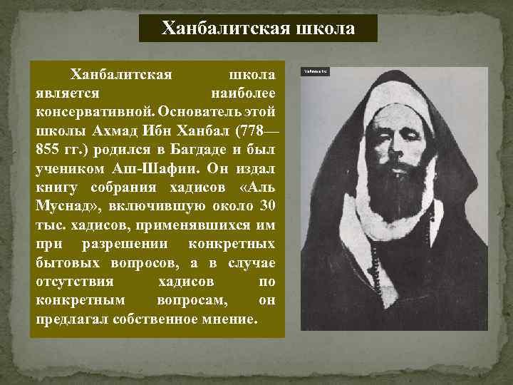 Ханбалитская школа является наиболее консервативной. Основатель этой школы Ахмад Ибн Ханбал (778— 855 гг.