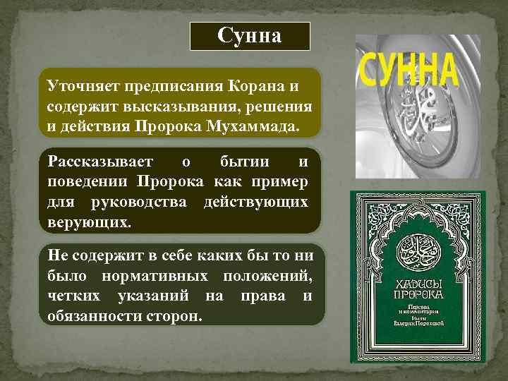 Сунна Уточняет предписания Корана и содержит высказывания, решения и действия Пророка Мухаммада. Рассказывает о