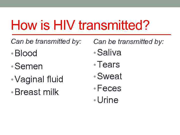 How is HIV transmitted? Can be transmitted by: • Blood • Saliva • Semen