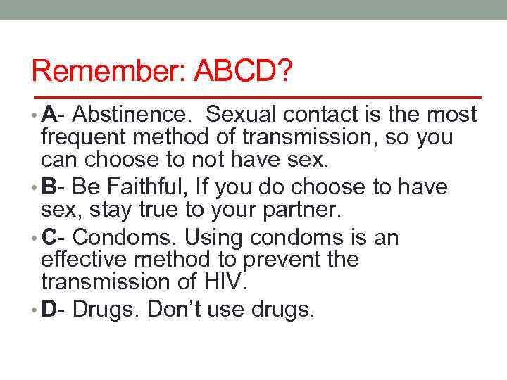 Remember: ABCD? • A- Abstinence. Sexual contact is the most frequent method of transmission,
