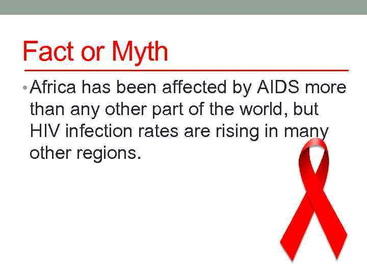 Fact or Myth • Africa has been affected by AIDS more than any other