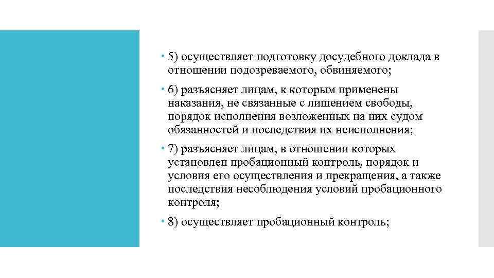 5) осуществляет подготовку досудебного доклада в отношении подозреваемого, обвиняемого; 6) разъясняет лицам, к