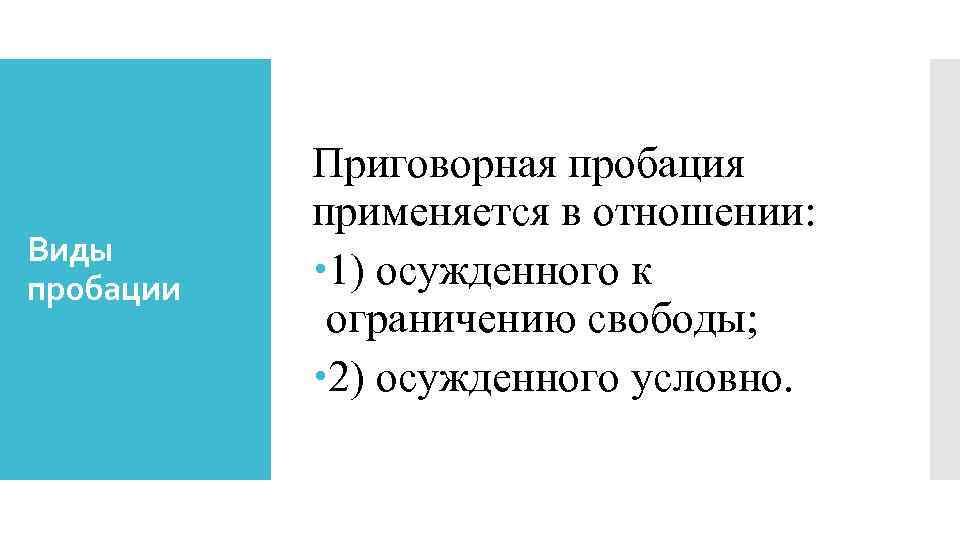 Виды пробации Приговорная пробация применяется в отношении: 1) осужденного к ограничению свободы; 2) осужденного