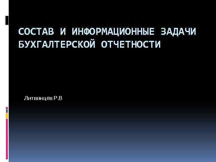 СОСТАВ И ИНФОРМАЦИОННЫЕ ЗАДАЧИ БУХГАЛТЕРСКОЙ ОТЧЕТНОСТИ Литвинцев Р. В