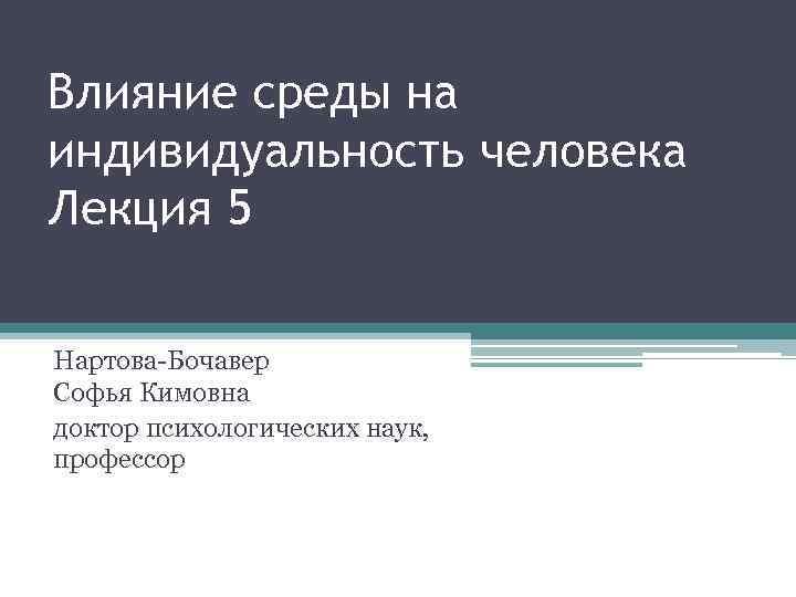 Влияние среды на индивидуальность человека Лекция 5 Нартова-Бочавер Софья Кимовна доктор психологических наук, профессор