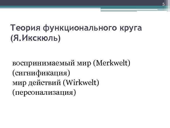 5 Теория функционального круга (Я. Икскюль) воспринимаемый мир (Merkwelt) (сигнификация) мир действий (Wirkwelt) (персонализация)