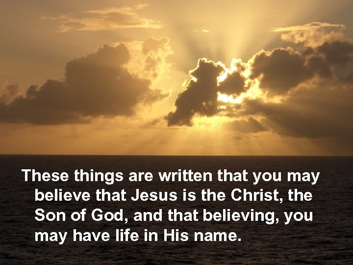 These things are written that you may believe that Jesus is the Christ, the