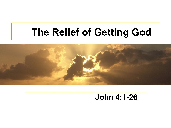 The Relief of Getting God John 4: 1 -26