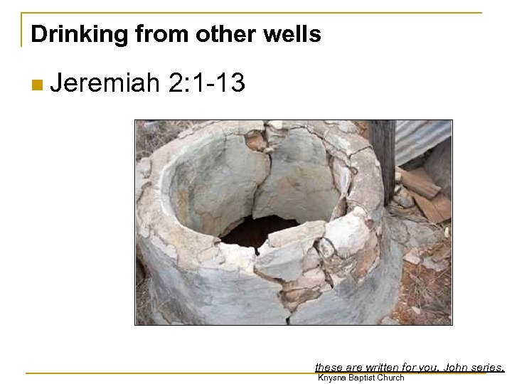 Drinking from other wells n Jeremiah 2: 1 -13 these are written for you.