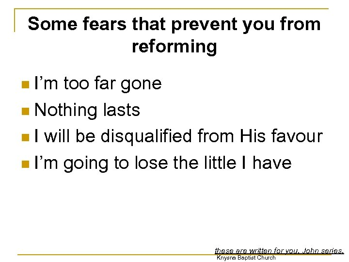 Some fears that prevent you from reforming I'm too far gone n Nothing lasts