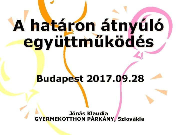 A határon átnyúló együttműködés Budapest 2017. 09. 28 Jónás Klaudia GYERMEKOTTHON PÁRKÁNY, Szlovákia